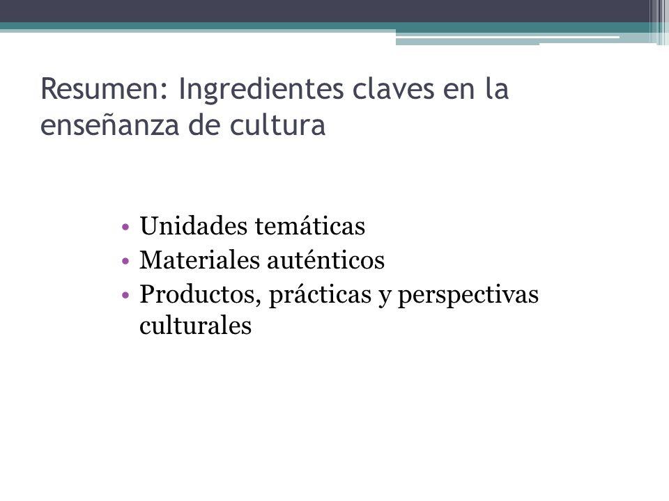 Resumen: Ingredientes claves en la enseñanza de cultura Unidades temáticas Materiales auténticos Productos, prácticas y perspectivas culturales