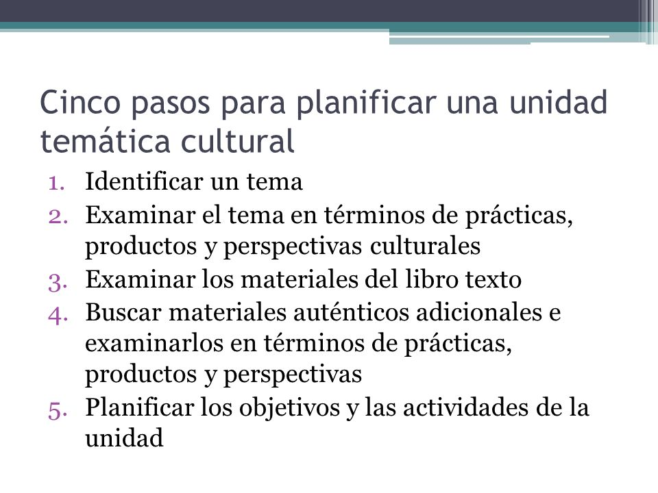 Cinco pasos para planificar una unidad temática cultural 1.Identificar un tema 2.Examinar el tema en términos de prácticas, productos y perspectivas c