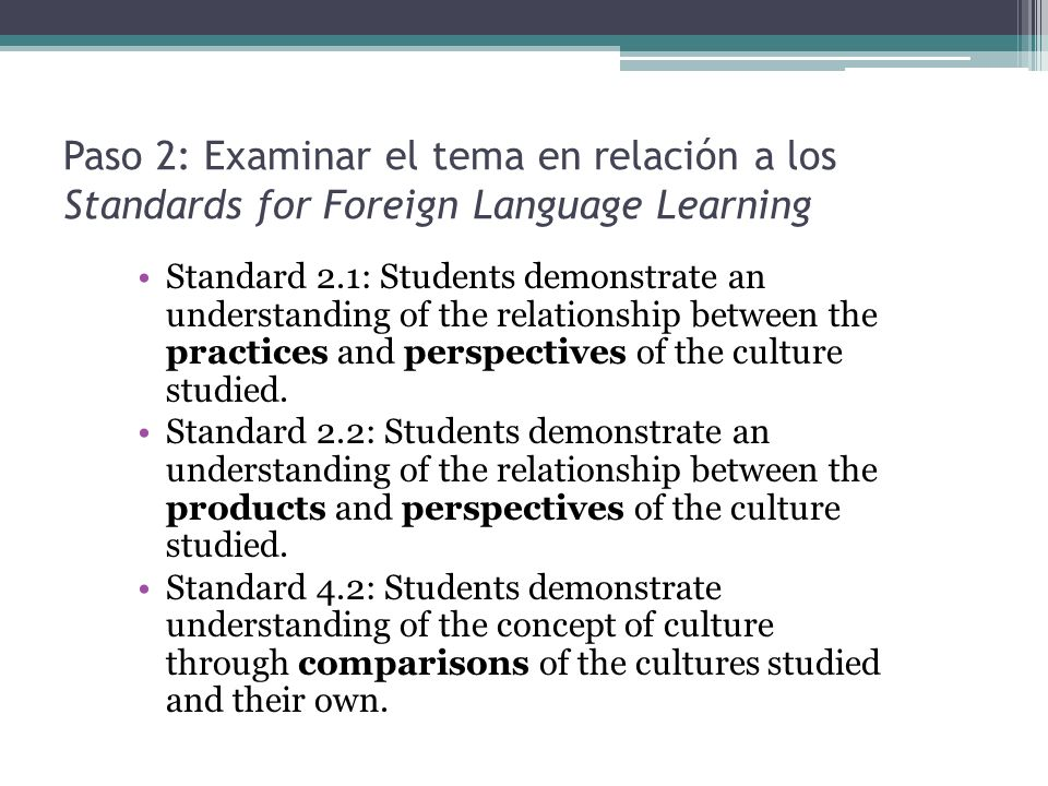 Paso 2: Examinar el tema en relación a los Standards for Foreign Language Learning Standard 2.1: Students demonstrate an understanding of the relation
