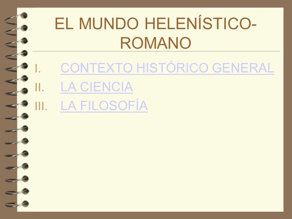 EL MUNDO HELENÍSTICO- ROMANO I. CONTEXTO HISTÓRICO GENERAL CONTEXTO HISTÓRICO GENERAL II. LA CIENCIA LA CIENCIA III. LA FILOSOFÍA LA FILOSOFÍA