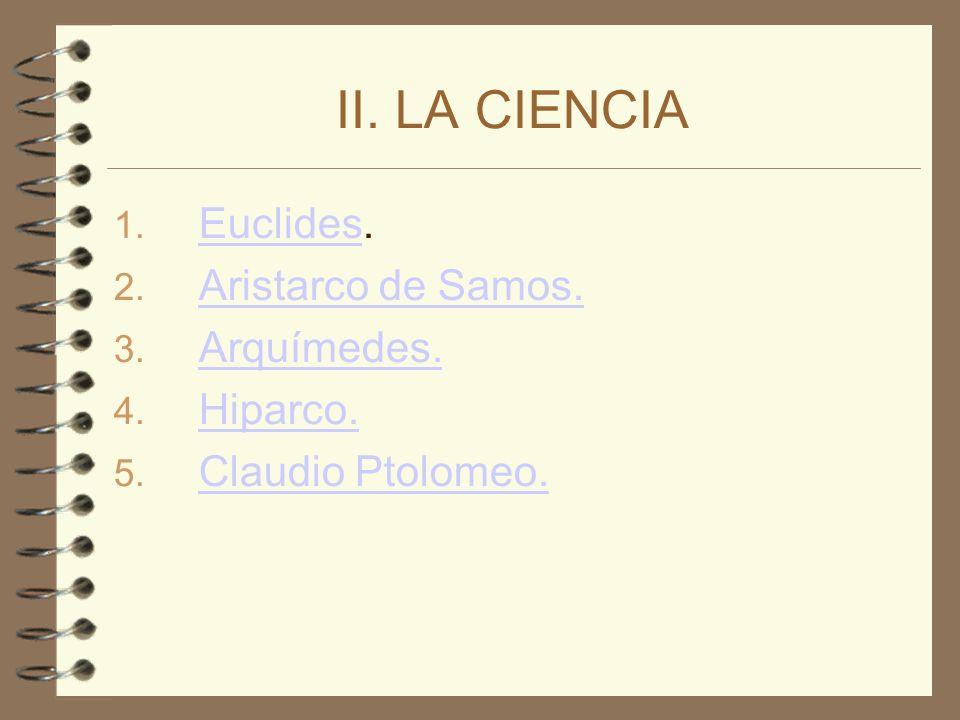 II. LA CIENCIA 1. Euclides. Euclides 2. Aristarco de Samos. Aristarco de Samos. 3. Arquímedes. Arquímedes. 4. Hiparco. Hiparco. 5. Claudio Ptolomeo. C
