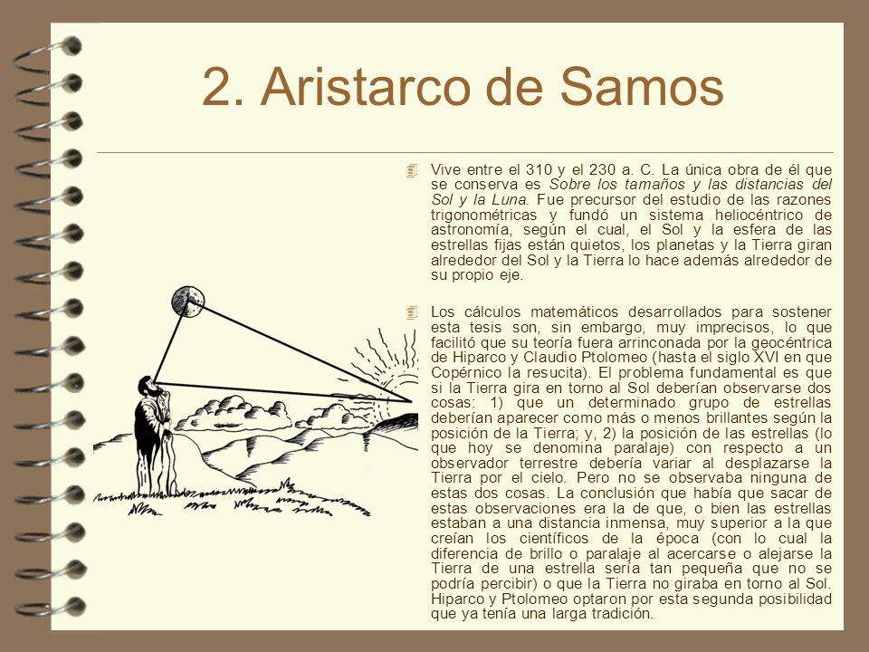 2. Aristarco de Samos Vive entre el 310 y el 230 a. C. La única obra de él que se conserva es Sobre los tamaños y las distancias del Sol y la Luna. Fu