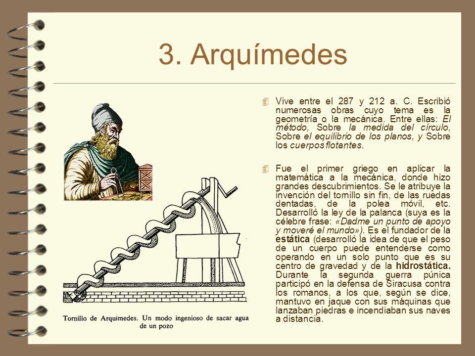 3. Arquímedes Vive entre el 287 y 212 a. C. Escribió numerosas obras cuyo tema es la geometría o la mecánica. Entre ellas: El método, Sobre la medida