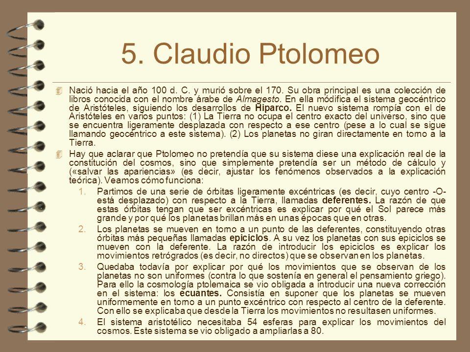 5. Claudio Ptolomeo Nació hacia el año 100 d. C. y murió sobre el 170. Su obra principal es una colección de libros conocida con el nombre árabe de Al