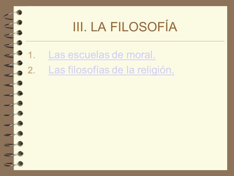 III. LA FILOSOFÍA 1. Las escuelas de moral. Las escuelas de moral. 2. Las filosofías de la religión. Las filosofías de la religión.