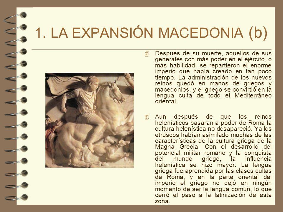 1. LA EXPANSIÓN MACEDONIA (b) Después de su muerte, aquellos de sus generales con más poder en el ejército, o más habilidad, se repartieron el enorme