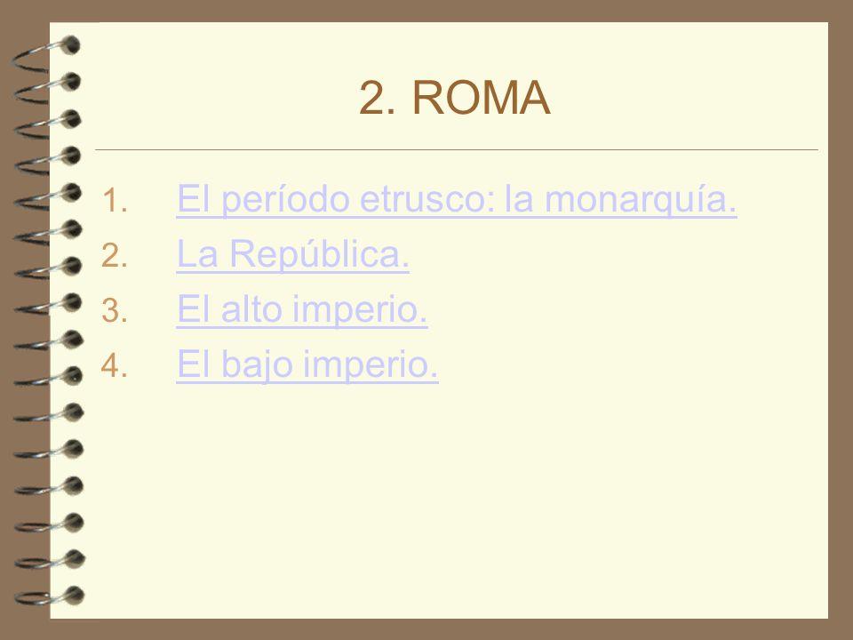 2. ROMA 1. El período etrusco: la monarquía. El período etrusco: la monarquía. 2. La República. La República. 3. El alto imperio. El alto imperio. 4.