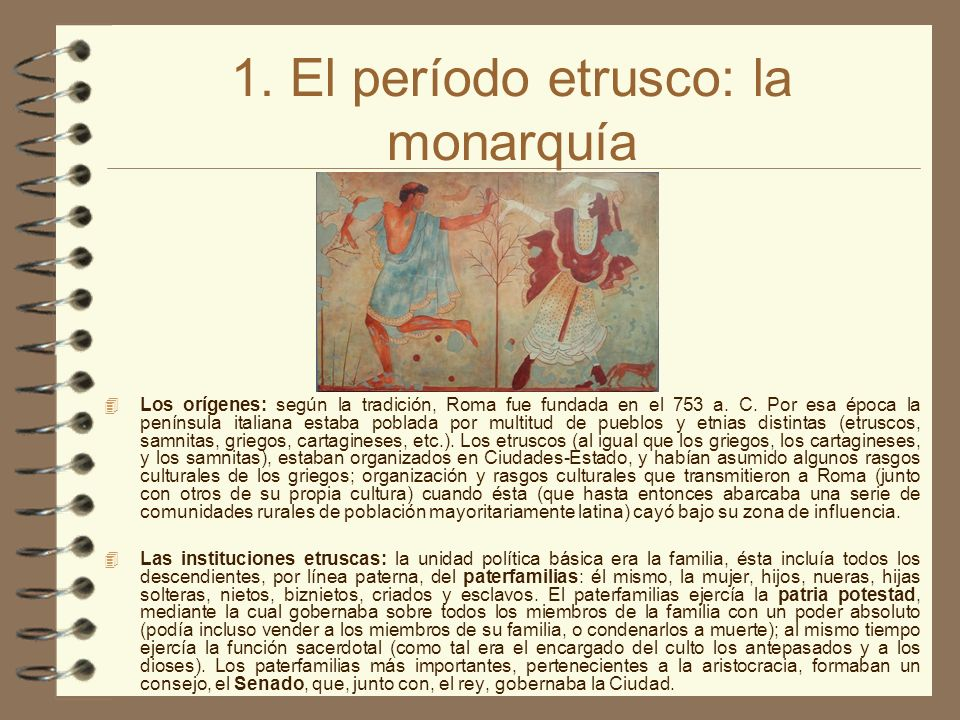 1. El período etrusco: la monarquía Los orígenes: según la tradición, Roma fue fundada en el 753 a. C. Por esa época la península italiana estaba pobl