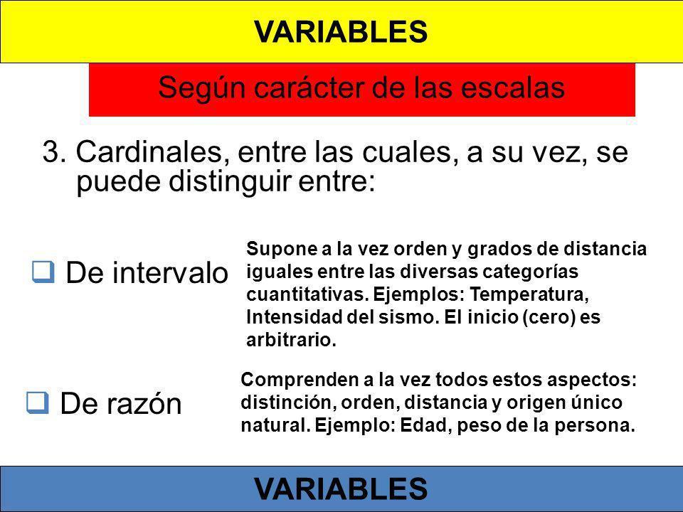 Según carácter de las escalas 3. Cardinales, entre las cuales, a su vez, se puede distinguir entre: De intervalo Supone a la vez orden y grados de dis