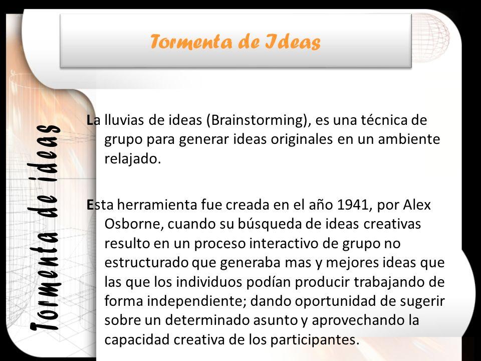 La lluvias de ideas (Brainstorming), es una técnica de grupo para generar ideas originales en un ambiente relajado. Esta herramienta fue creada en el