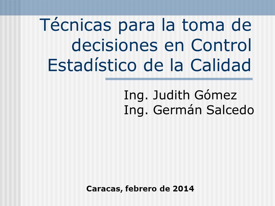 Técnicas para la toma de decisiones en Control Estadístico de la Calidad Ing. Judith Gómez Ing. Germán Salcedo Caracas, febrero de 2014
