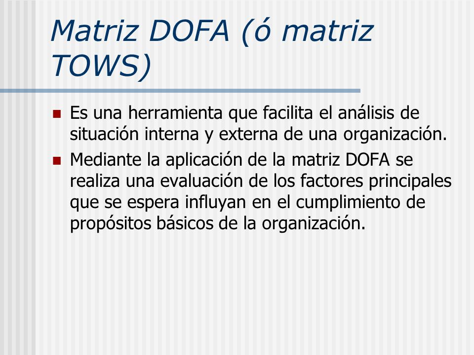 Matriz DOFA (ó matriz TOWS) Es una herramienta que facilita el análisis de situación interna y externa de una organización. Mediante la aplicación de