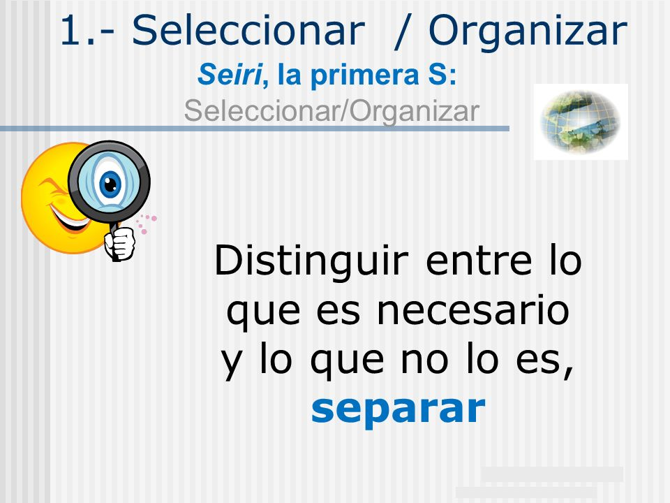 1.- Seleccionar / Organizar Seiri, la primera S: Seleccionar/Organizar Distinguir entre lo que es necesario y lo que no lo es, separar