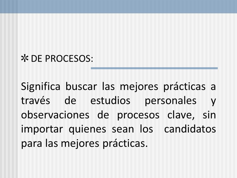 DE PROCESOS: Significa buscar las mejores prácticas a través de estudios personales y observaciones de procesos clave, sin importar quienes sean los c