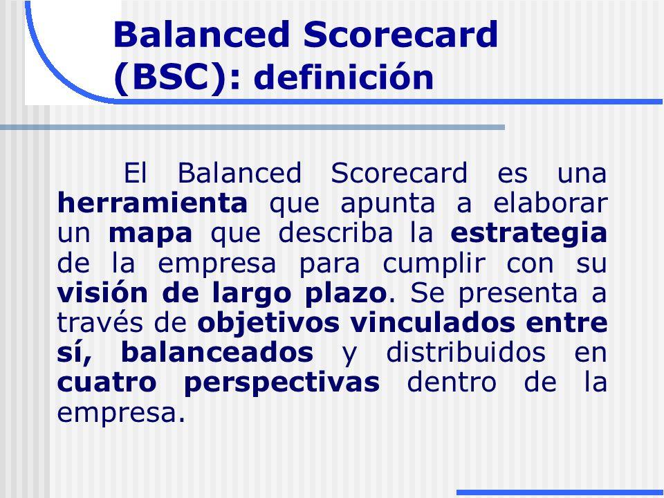 Balanced Scorecard (BSC): definición El Balanced Scorecard es una herramienta que apunta a elaborar un mapa que describa la estrategia de la empresa p