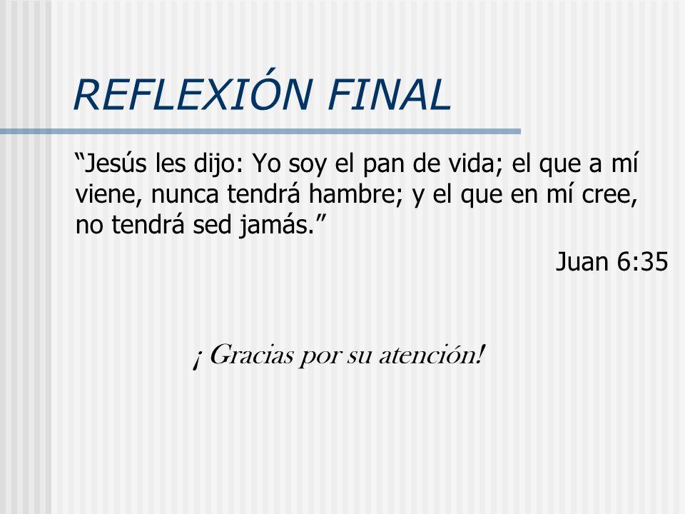 REFLEXIÓN FINAL Jesús les dijo: Yo soy el pan de vida; el que a mí viene, nunca tendrá hambre; y el que en mí cree, no tendrá sed jamás. Juan 6:35 ¡ G