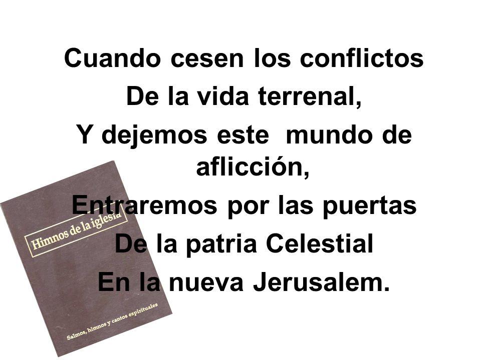 Cuando cesen los conflictos De la vida terrenal, Y dejemos este mundo de aflicción, Entraremos por las puertas De la patria Celestial En la nueva Jeru