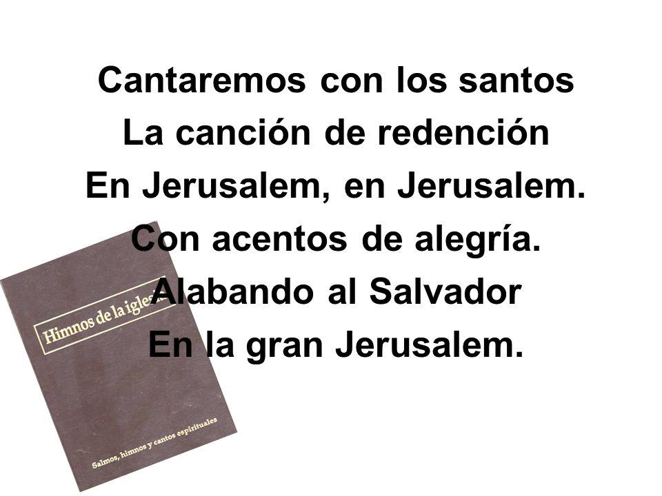 Cantaremos con los santos La canción de redención En Jerusalem, en Jerusalem. Con acentos de alegría. Alabando al Salvador En la gran Jerusalem.