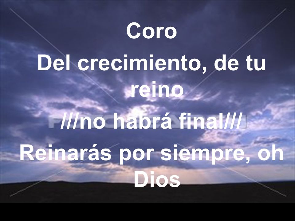 Coro Del crecimiento, de tu reino ///no habrá final/// Reinarás por siempre, oh Dios