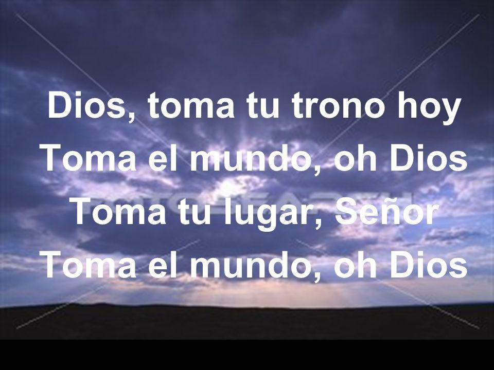 Dios, toma tu trono hoy Toma el mundo, oh Dios Toma tu lugar, Señor Toma el mundo, oh Dios