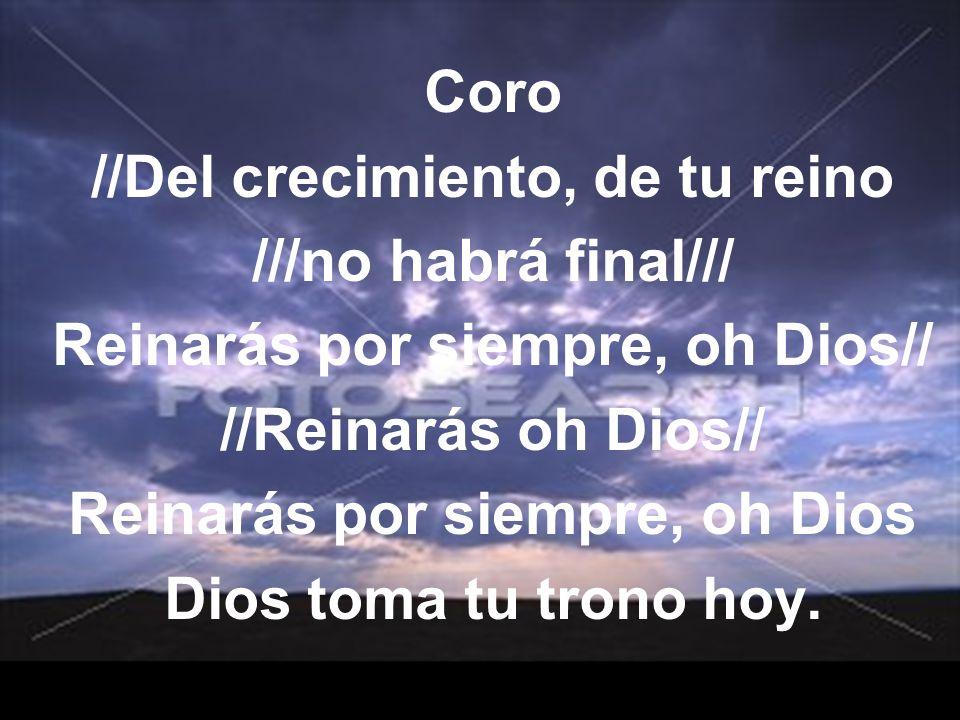 Coro //Del crecimiento, de tu reino ///no habrá final/// Reinarás por siempre, oh Dios// //Reinarás oh Dios// Reinarás por siempre, oh Dios Dios toma