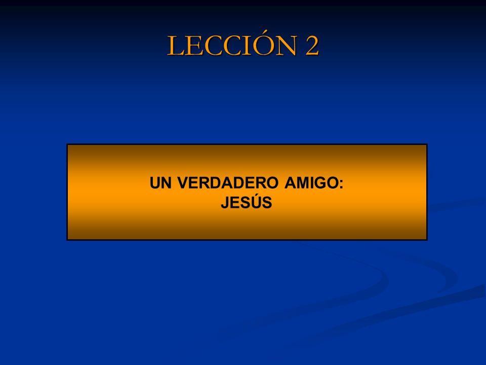 LECCIÓN 2 UN VERDADERO AMIGO: JESÚS