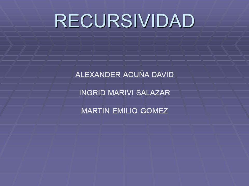 RECURSIVIDAD ALEXANDER ACUÑA DAVID INGRID MARIVI SALAZAR MARTIN EMILIO GOMEZ