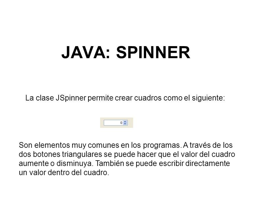 JAVA: SPINNER La clase JSpinner permite crear cuadros como el siguiente: Son elementos muy comunes en los programas. A través de los dos botones trian
