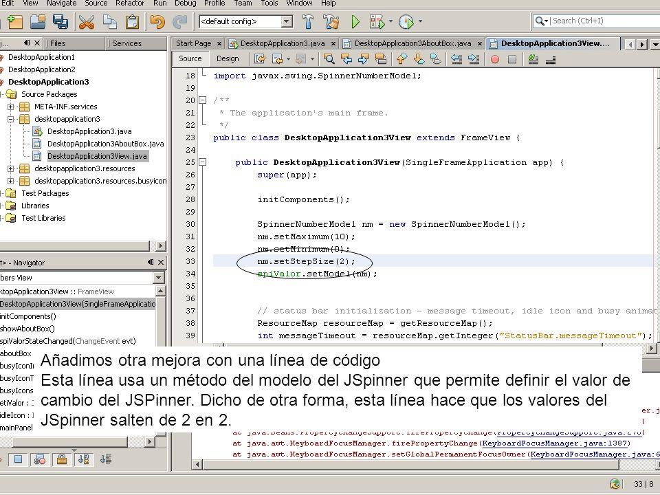 Añadimos otra mejora con una línea de código Esta línea usa un método del modelo del JSpinner que permite definir el valor de cambio del JSPinner. Dic