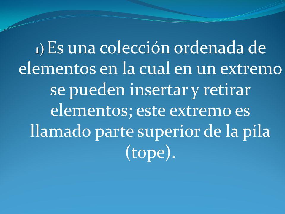 1) 1) Es una colección ordenada de elementos en la cual en un extremo se pueden insertar y retirar elementos; este extremo es llamado parte superior d