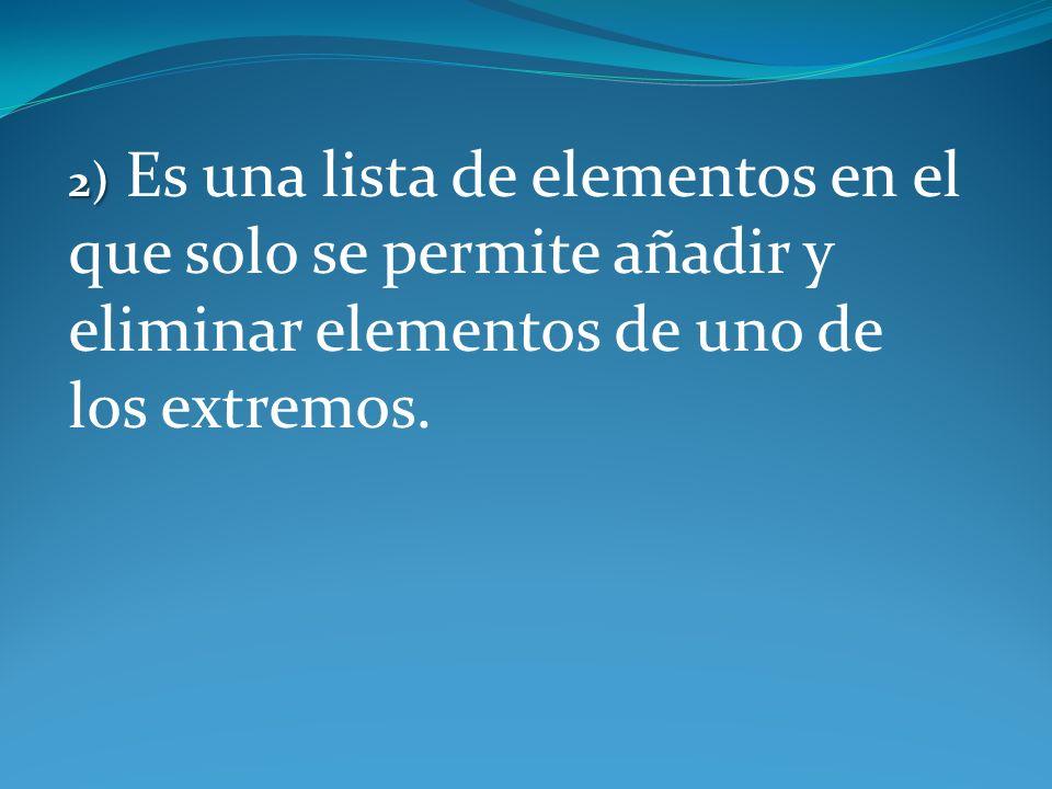 2) 2) Es una lista de elementos en el que solo se permite añadir y eliminar elementos de uno de los extremos.