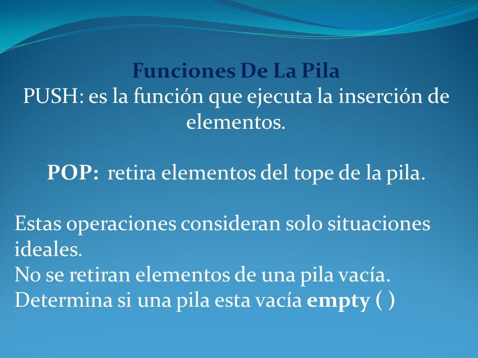 Funciones De La Pila PUSH: es la función que ejecuta la inserción de elementos. POP: retira elementos del tope de la pila. Estas operaciones considera