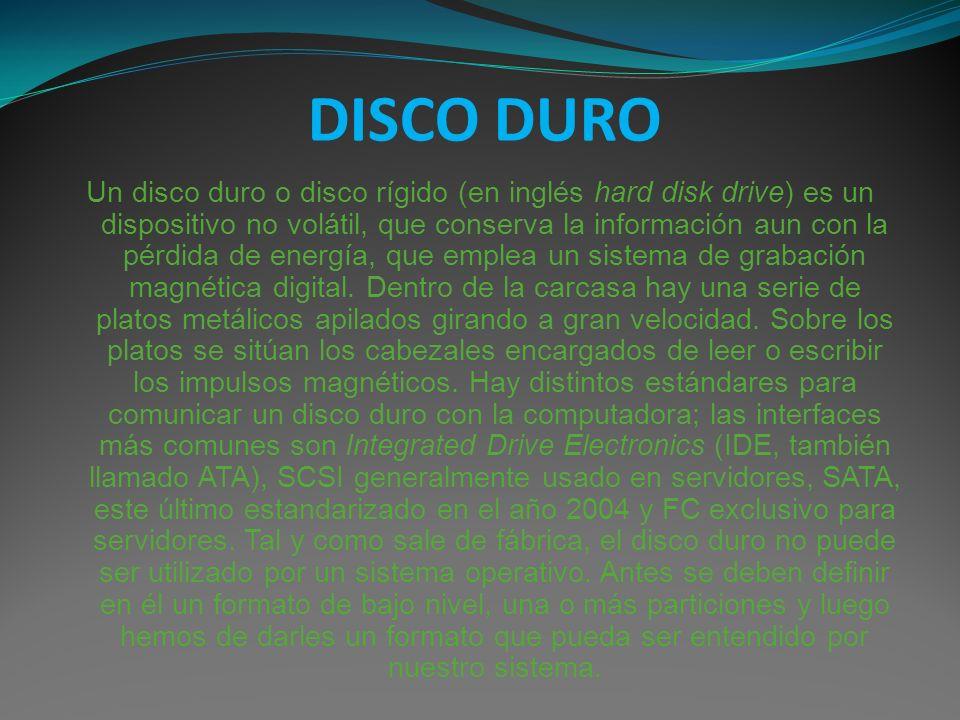 DISCO DURO Un disco duro o disco rígido (en inglés hard disk drive) es un dispositivo no volátil, que conserva la información aun con la pérdida de en
