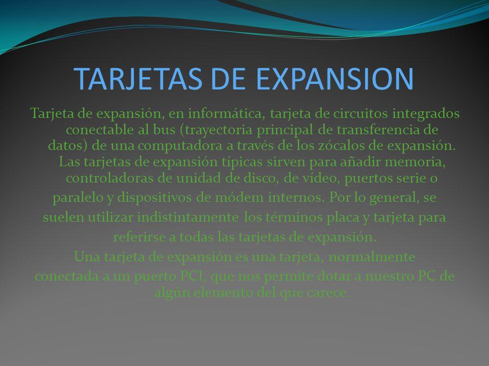 TARJETAS DE EXPANSION Tarjeta de expansión, en informática, tarjeta de circuitos integrados conectable al bus (trayectoria principal de transferencia