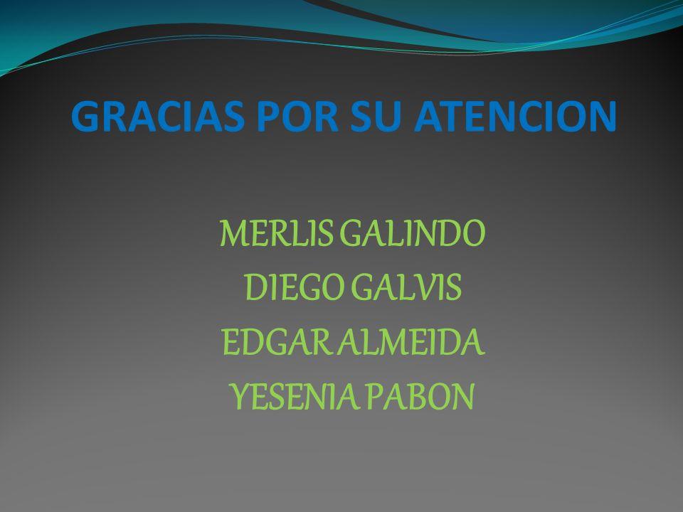 GRACIAS POR SU ATENCION MERLIS GALINDO DIEGO GALVIS EDGAR ALMEIDA YESENIA PABON