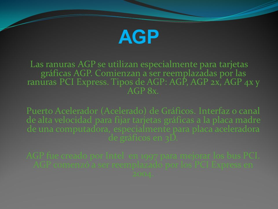 AGP Las ranuras AGP se utilizan especialmente para tarjetas gráficas AGP. Comienzan a ser reemplazadas por las ranuras PCI Express. Tipos de AGP: AGP,