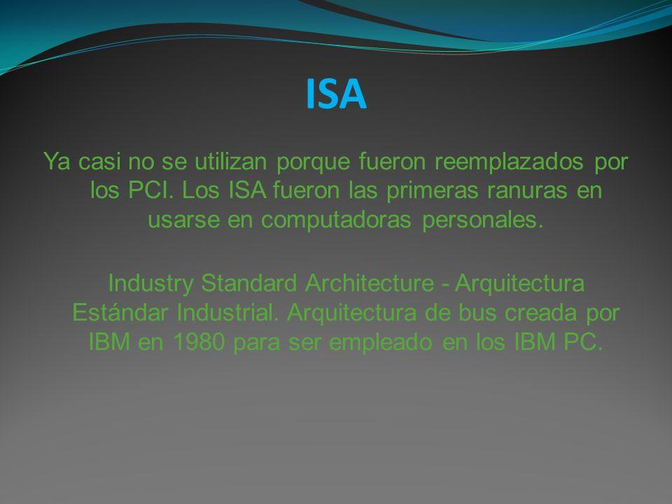 ISA Ya casi no se utilizan porque fueron reemplazados por los PCI. Los ISA fueron las primeras ranuras en usarse en computadoras personales. Industry