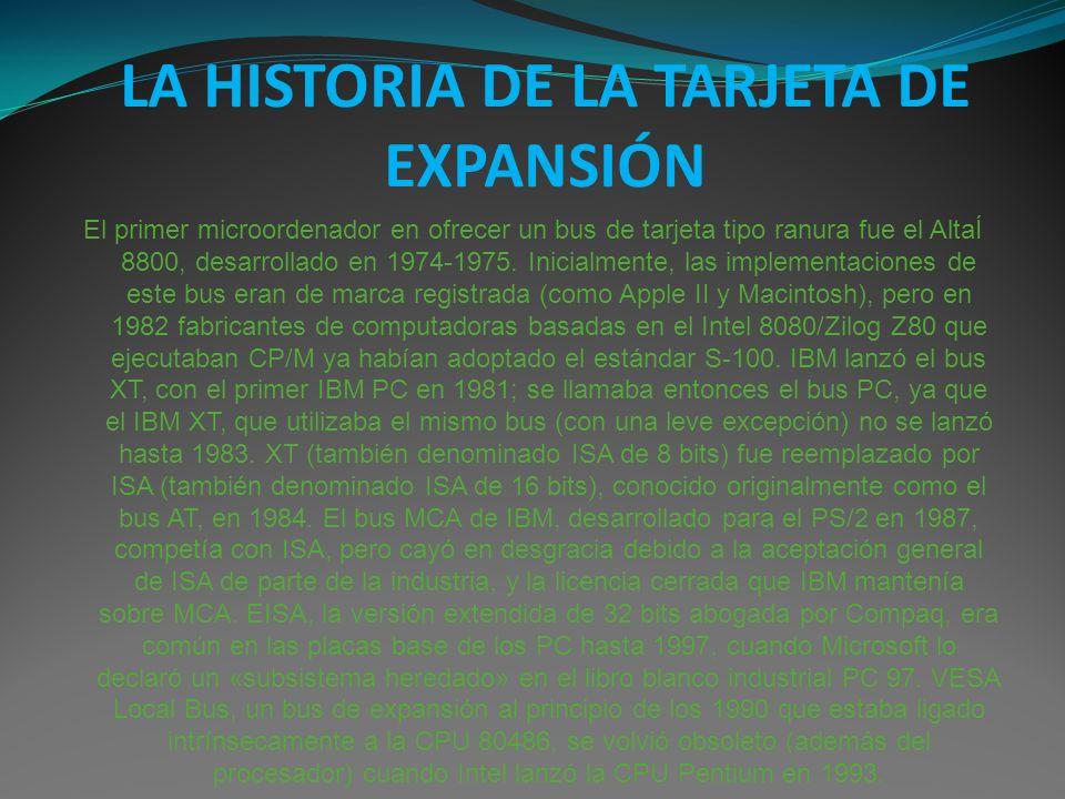 LA HISTORIA DE LA TARJETA DE EXPANSIÓN El primer microordenador en ofrecer un bus de tarjeta tipo ranura fue el AltaÍ 8800, desarrollado en 1974-1975.
