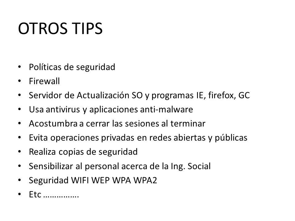 OTROS TIPS Políticas de seguridad Firewall Servidor de Actualización SO y programas IE, firefox, GC Usa antivirus y aplicaciones anti-malware Acostumb