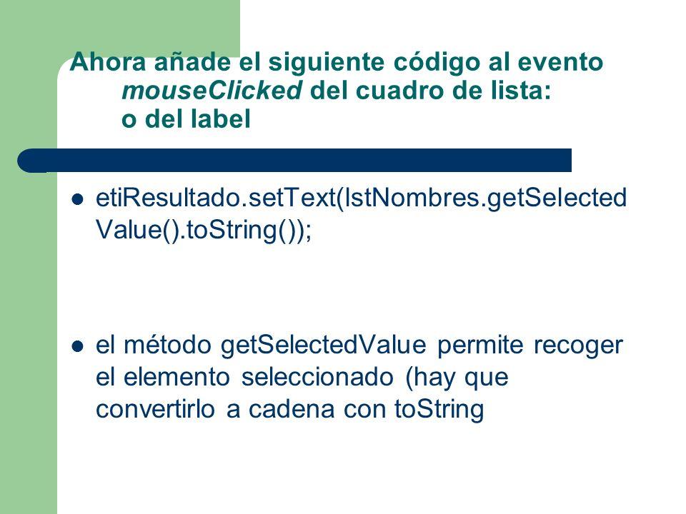 Ahora añade el siguiente código al evento mouseClicked del cuadro de lista: o del label etiResultado.setText(lstNombres.getSelected Value().toString()); el método getSelectedValue permite recoger el elemento seleccionado (hay que convertirlo a cadena con toString