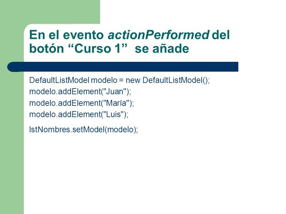 En el evento actionPerformed del botón Curso 1 se añade DefaultListModel modelo = new DefaultListModel(); modelo.addElement( Juan ); modelo.addElement( María ); modelo.addElement( Luis ); lstNombres.setModel(modelo);