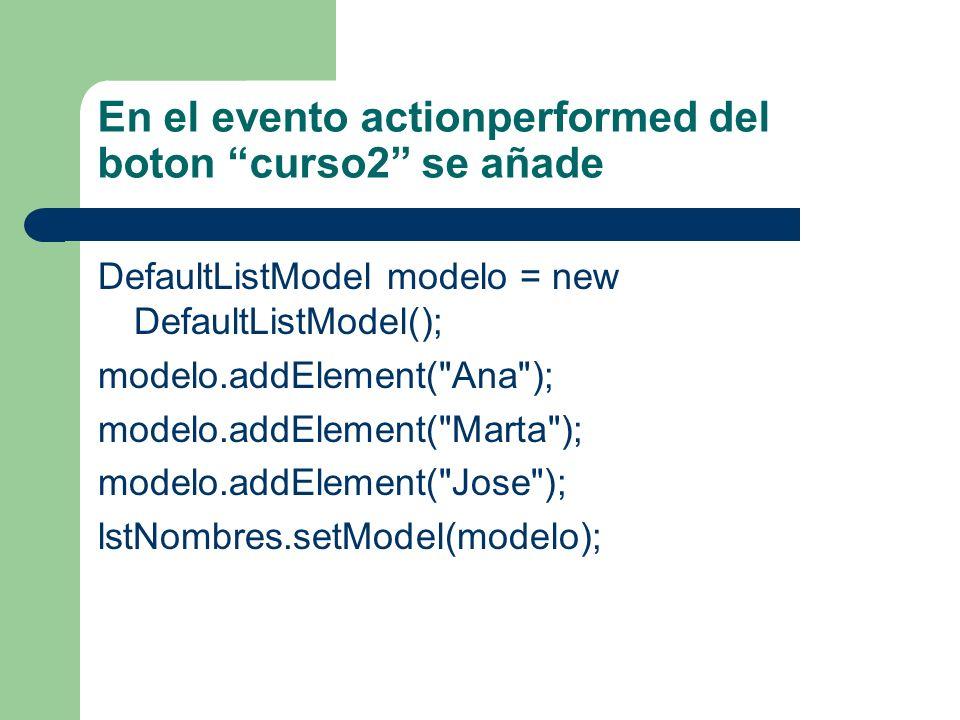 En el evento actionperformed del boton curso2 se añade DefaultListModel modelo = new DefaultListModel(); modelo.addElement( Ana ); modelo.addElement( Marta ); modelo.addElement( Jose ); lstNombres.setModel(modelo);