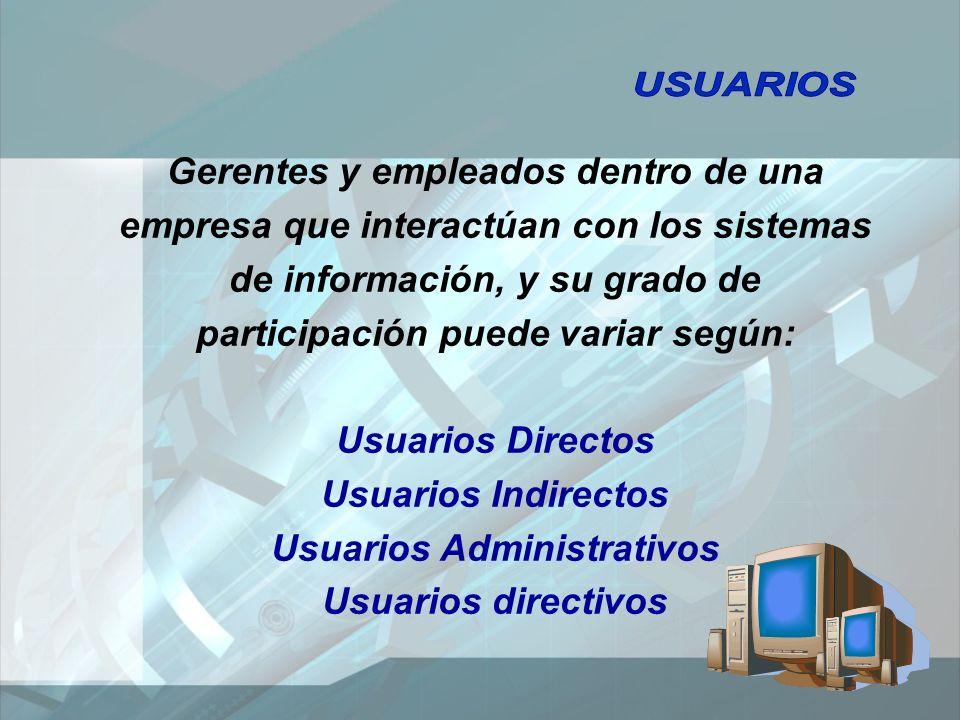 Gerentes y empleados dentro de una empresa que interactúan con los sistemas de información, y su grado de participación puede variar según: Usuarios Directos Usuarios Indirectos Usuarios Administrativos Usuarios directivos