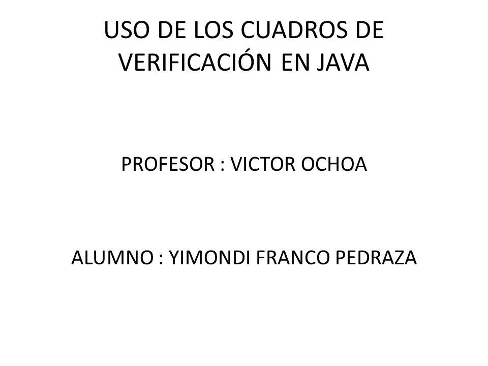 USO DE LOS CUADROS DE VERIFICACIÓN EN JAVA PROFESOR : VICTOR OCHOA ALUMNO : YIMONDI FRANCO PEDRAZA