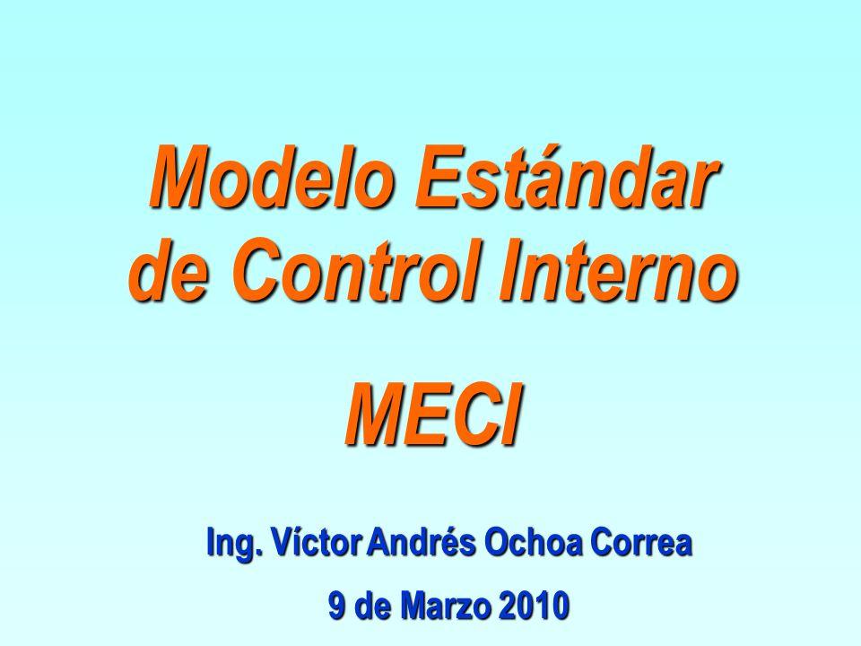 Ing. Víctor Andrés Ochoa Correa 9 de Marzo 2010 Modelo Estándar de Control Interno MECI