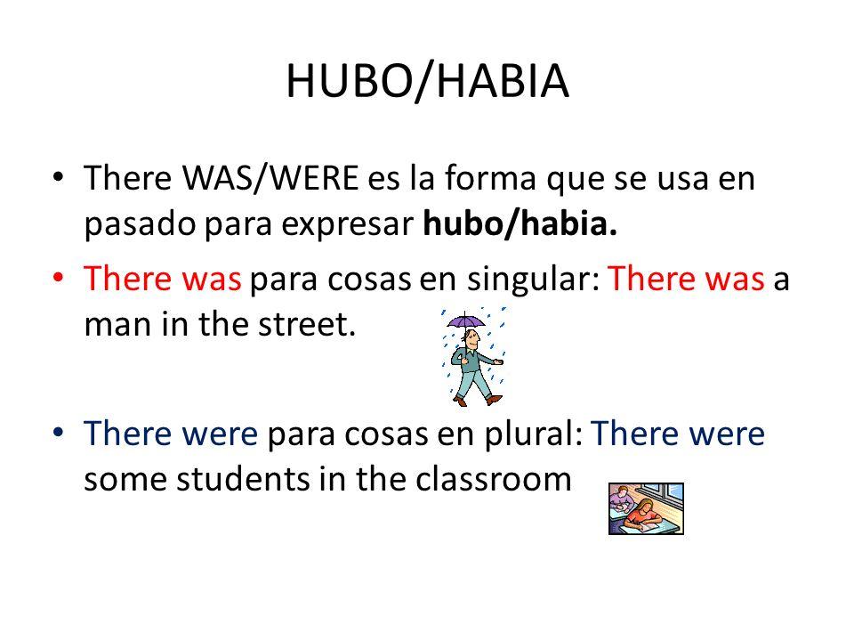 HUBO/HABIA There WAS/WERE es la forma que se usa en pasado para expresar hubo/habia. There was para cosas en singular: There was a man in the street.