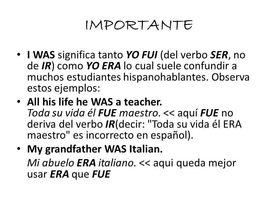 IMPORTANTE I WAS significa tanto YO FUI (del verbo SER, no de IR) como YO ERA lo cual suele confundir a muchos estudiantes hispanohablantes. Observa e