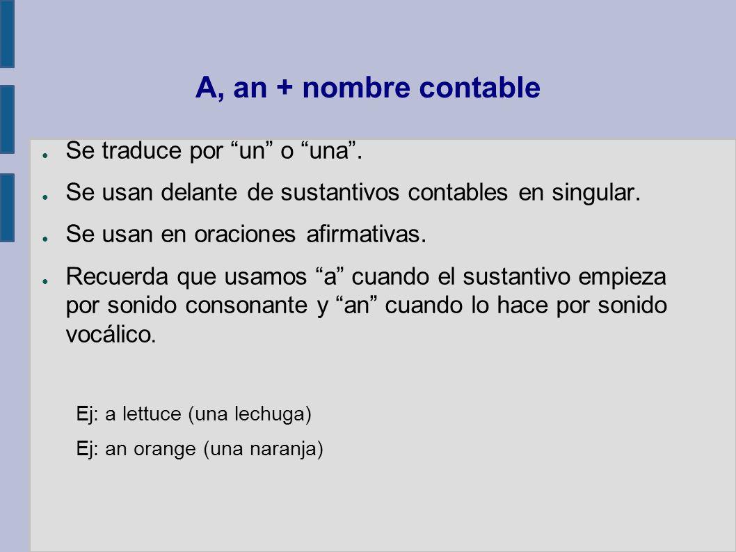 A, an + nombre contable Se traduce por un o una. Se usan delante de sustantivos contables en singular. Se usan en oraciones afirmativas. Recuerda que