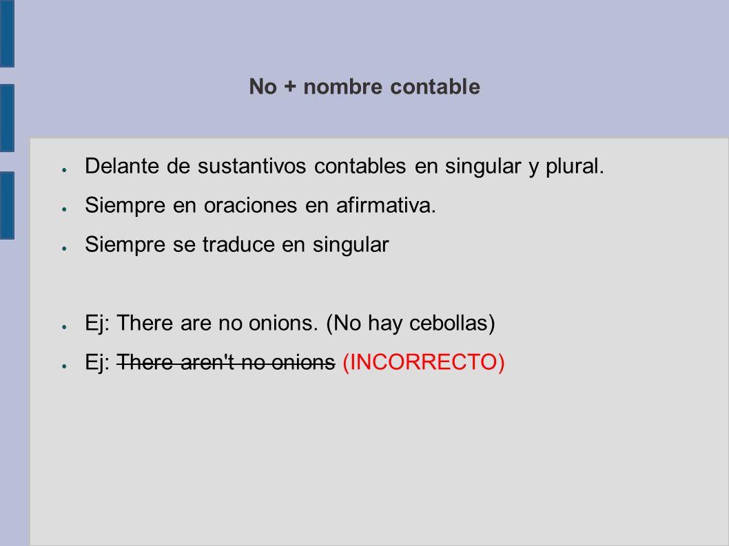 No + nombre contable Delante de sustantivos contables en singular y plural. Siempre en oraciones en afirmativa. Siempre se traduce en singular Ej: The