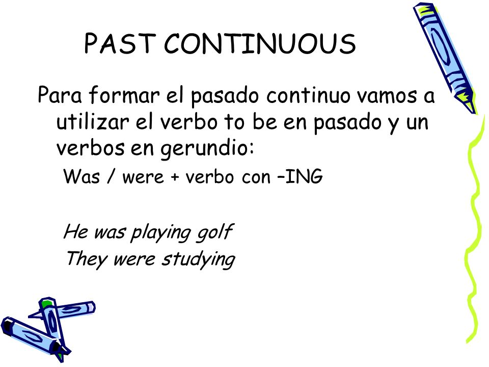 PAST CONTINUOUS Para formar el pasado continuo vamos a utilizar el verbo to be en pasado y un verbos en gerundio: Was / were + verbo con –ING He was playing golf They were studying